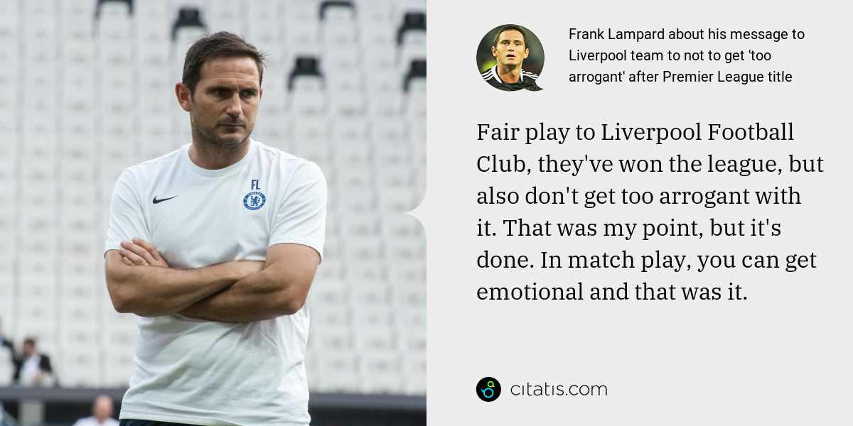 Frank Lampard: Fair play to Liverpool Football Club, they've won the league, but also don't get too arrogant with it. That was my point, but it's done. In match play, you can get emotional and that was it.