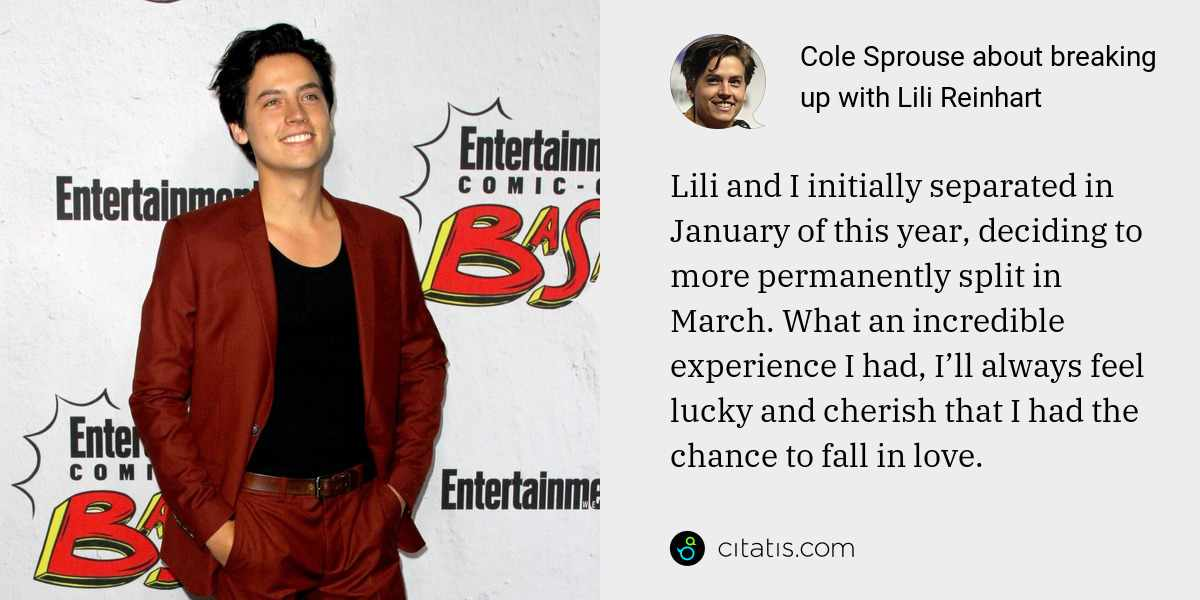 Cole Sprouse: Lili and I initially separated in January of this year, deciding to more permanently split in March. What an incredible experience I had, I'll always feel lucky and cherish that I had the chance to fall in love.