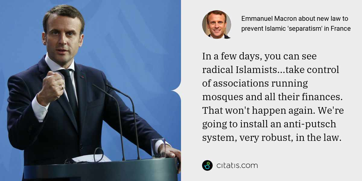 Emmanuel Macron: In a few days, you can see radical Islamists...take control of associations running mosques and all their finances. That won't happen again. We're going to install an anti-putsch system, very robust, in the law.