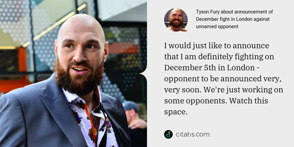 Tyson Fury: I would just like to announce that I am definitely fighting on December 5th in London - opponent to be announced very, very soon. We're just working on some opponents. Watch this space.