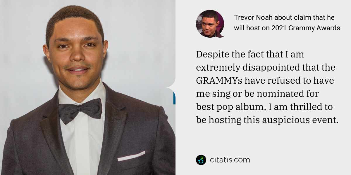 Trevor Noah: Despite the fact that I am extremely disappointed that the GRAMMYs have refused to have me sing or be nominated for best pop album, I am thrilled to be hosting this auspicious event.