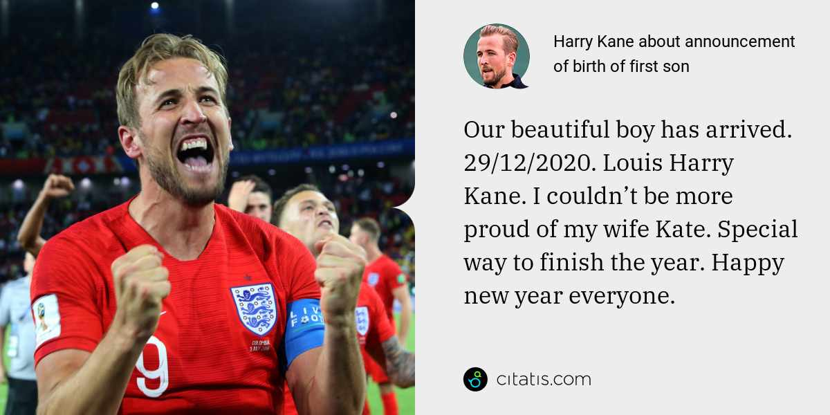 Harry Kane: Our beautiful boy has arrived. 29/12/2020. Louis Harry Kane. I couldn't be more proud of my wife Kate. Special way to finish the year. Happy new year everyone.