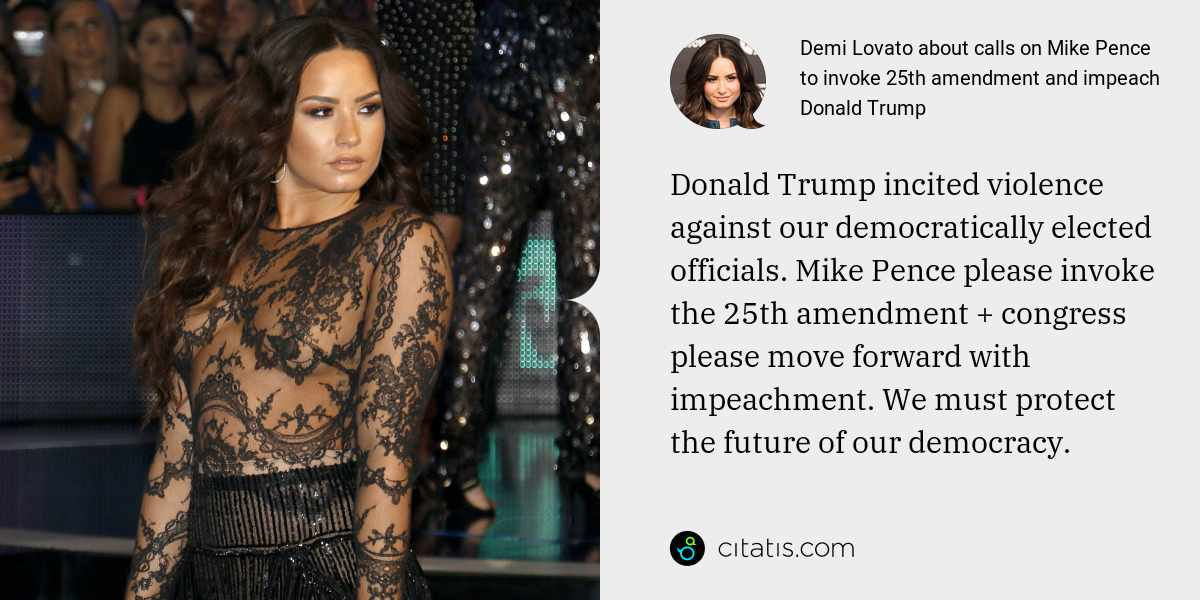Demi Lovato: Donald Trump incited violence against our democratically elected officials. Mike Pence please invoke the 25th amendment + congress please move forward with impeachment. We must protect the future of our democracy.