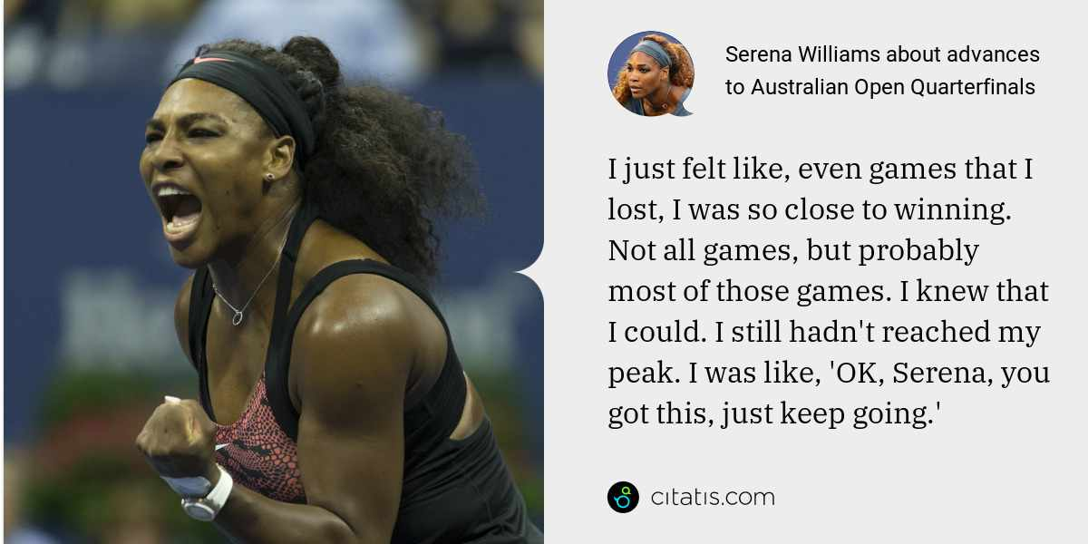 Serena Williams: I just felt like, even games that I lost, I was so close to winning. Not all games, but probably most of those games. I knew that I could. I still hadn't reached my peak. I was like, 'OK, Serena, you got this, just keep going.'