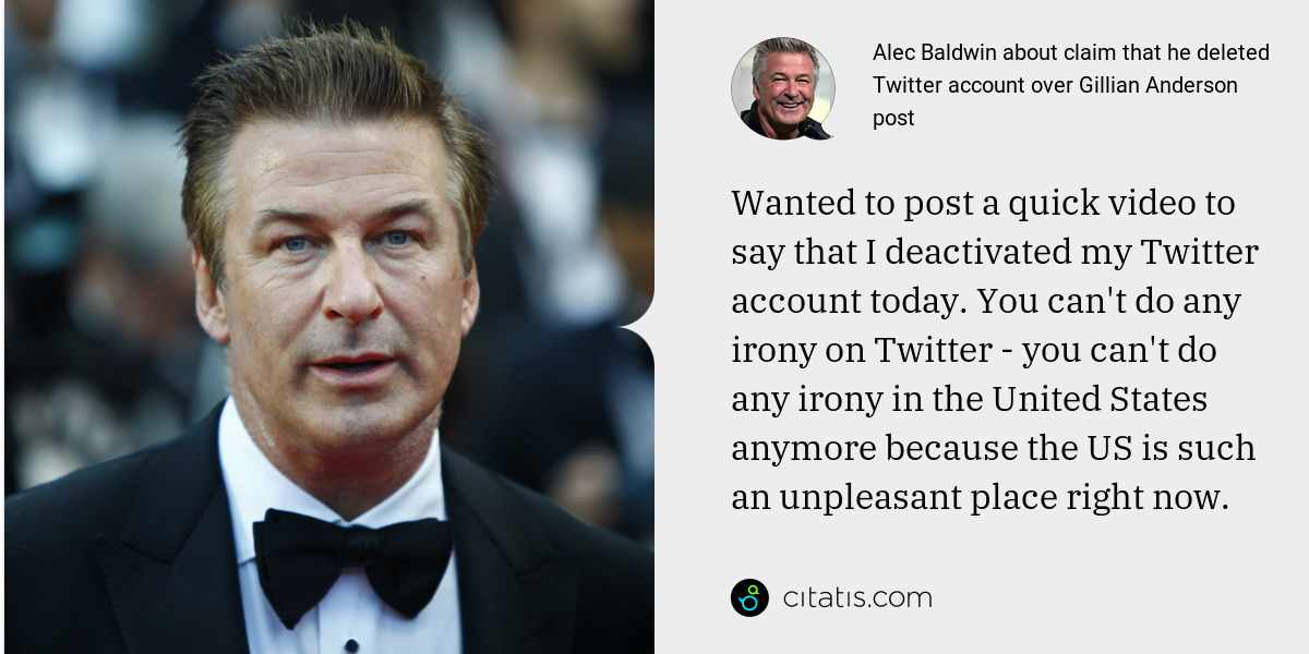 Alec Baldwin: Wanted to post a quick video to say that I deactivated my Twitter account today. You can't do any irony on Twitter - you can't do any irony in the United States anymore because the US is such an unpleasant place right now.