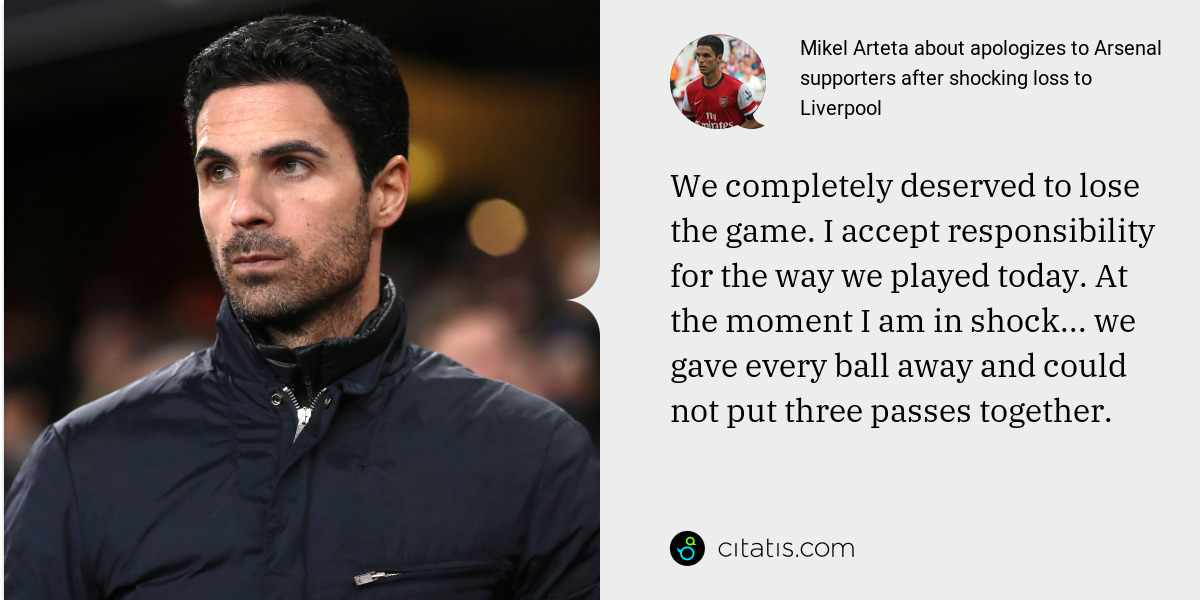 Mikel Arteta: We completely deserved to lose the game. I accept responsibility for the way we played today. At the moment I am in shock... we gave every ball away and could not put three passes together.