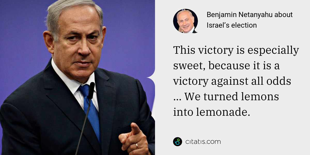 Benjamin Netanyahu: This victory is especially sweet, because it is a victory against all odds ... We turned lemons into lemonade.