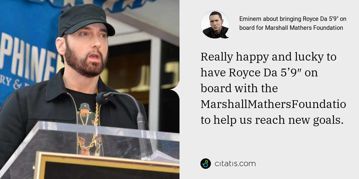 Eminem: Really happy and lucky to have Royce Da 5'9″ on board with the MarshallMathersFoundation to help us reach new goals.