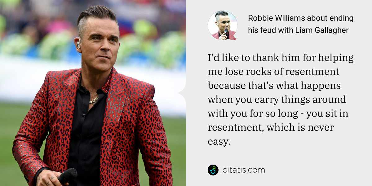 Robbie Williams: I'd like to thank him for helping me lose rocks of resentment because that's what happens when you carry things around with you for so long - you sit in resentment, which is never easy.
