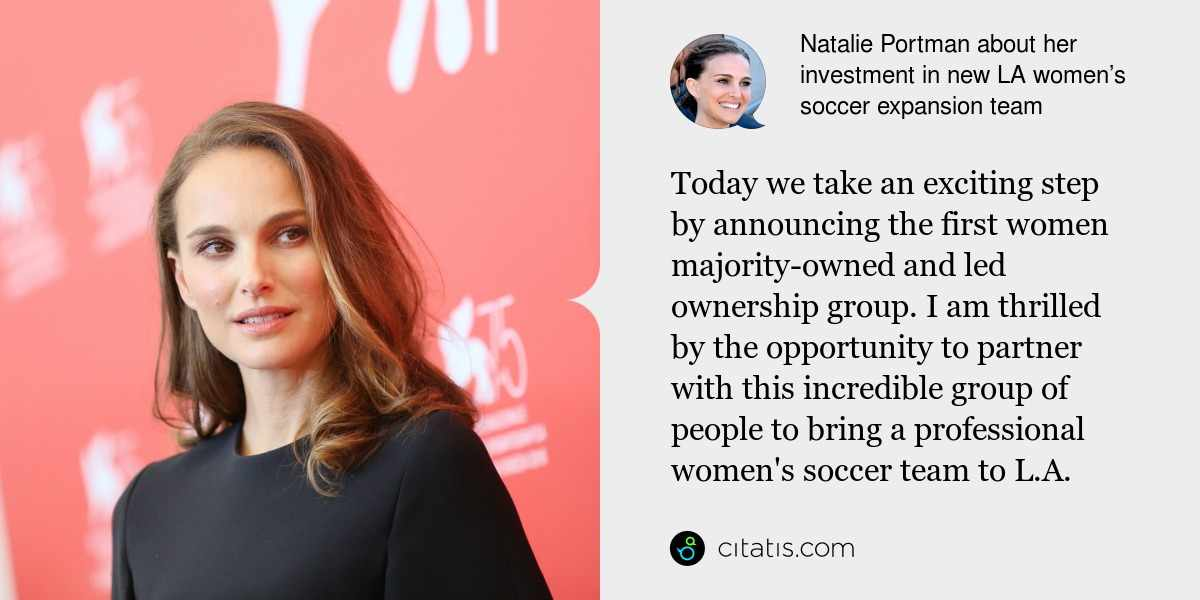 Natalie Portman: Today we take an exciting step by announcing the first women majority-owned and led ownership group. I am thrilled by the opportunity to partner with this incredible group of people to bring a professional women's soccer team to L.A.