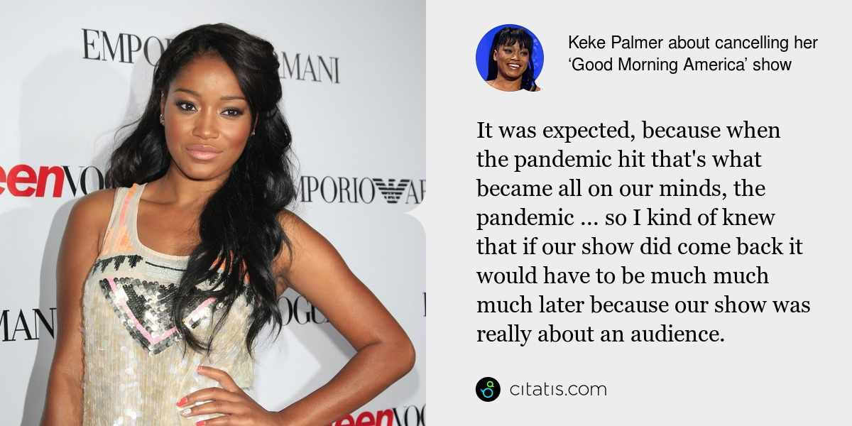 Keke Palmer: It was expected, because when the pandemic hit that's what became all on our minds, the pandemic ... so I kind of knew that if our show did come back it would have to be much much much later because our show was really about an audience.