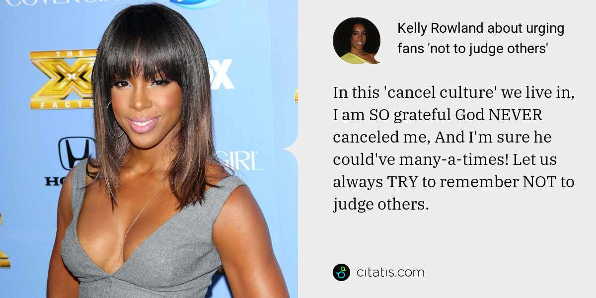 Kelly Rowland: In this 'cancel culture' we live in, I am SO grateful God NEVER canceled me, And I'm sure he could've many-a-times! Let us always TRY to remember NOT to judge others.