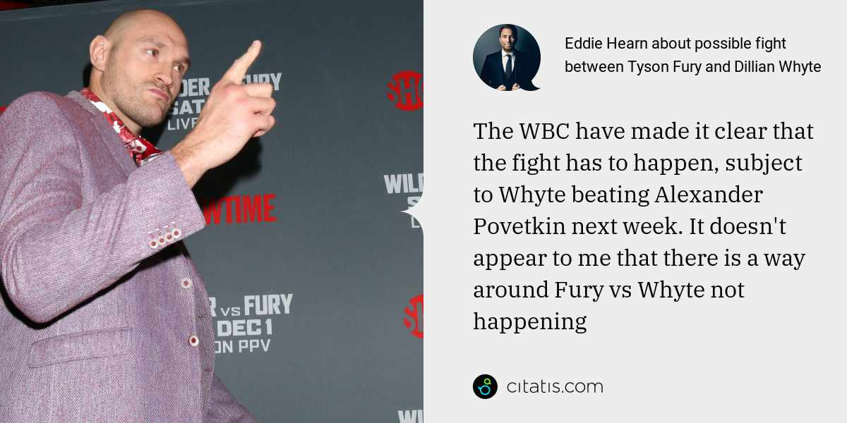 Eddie Hearn: The WBC have made it clear that the fight has to happen, subject to Whyte beating Alexander Povetkin next week. It doesn't appear to me that there is a way around Fury vs Whyte not happening