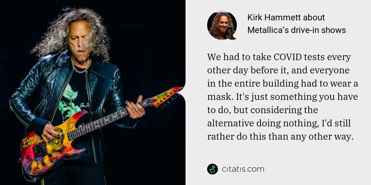 Kirk Hammett: We had to take COVID tests every other day before it, and everyone in the entire building had to wear a mask. It's just something you have to do, but considering the alternative doing nothing, I'd still rather do this than any other way.