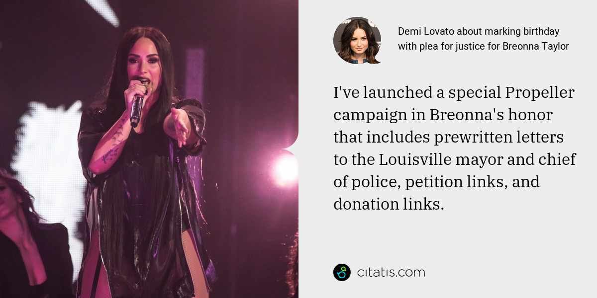 Demi Lovato: I've launched a special Propeller campaign in Breonna's honor that includes prewritten letters to the Louisville mayor and chief of police, petition links, and donation links.