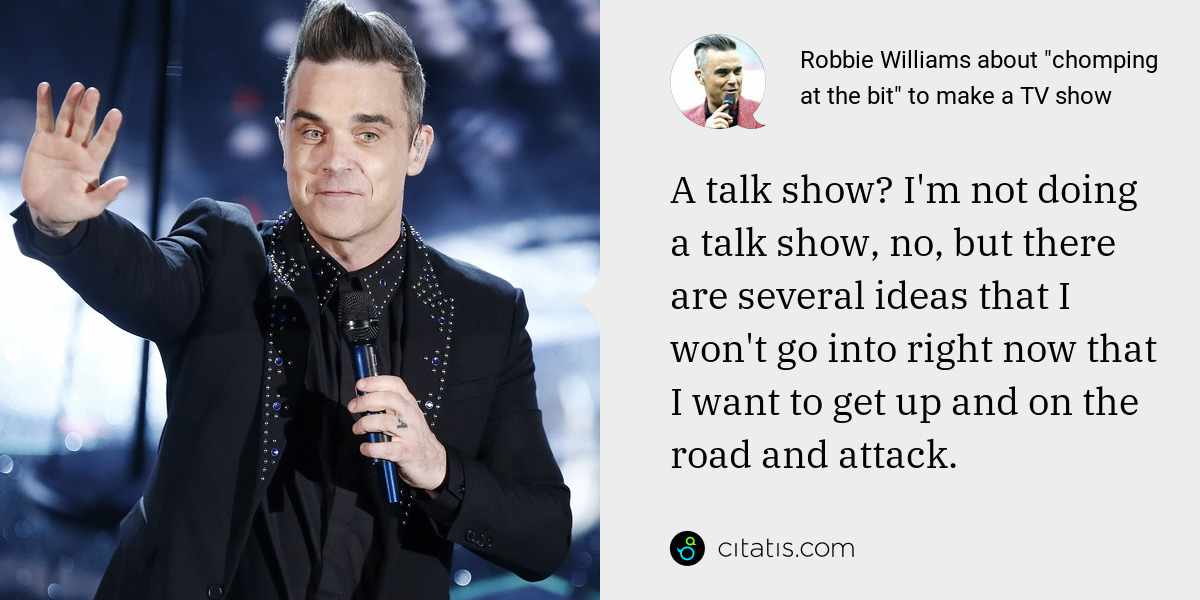 Robbie Williams: A talk show? I'm not doing a talk show, no, but there are several ideas that I won't go into right now that I want to get up and on the road and attack.