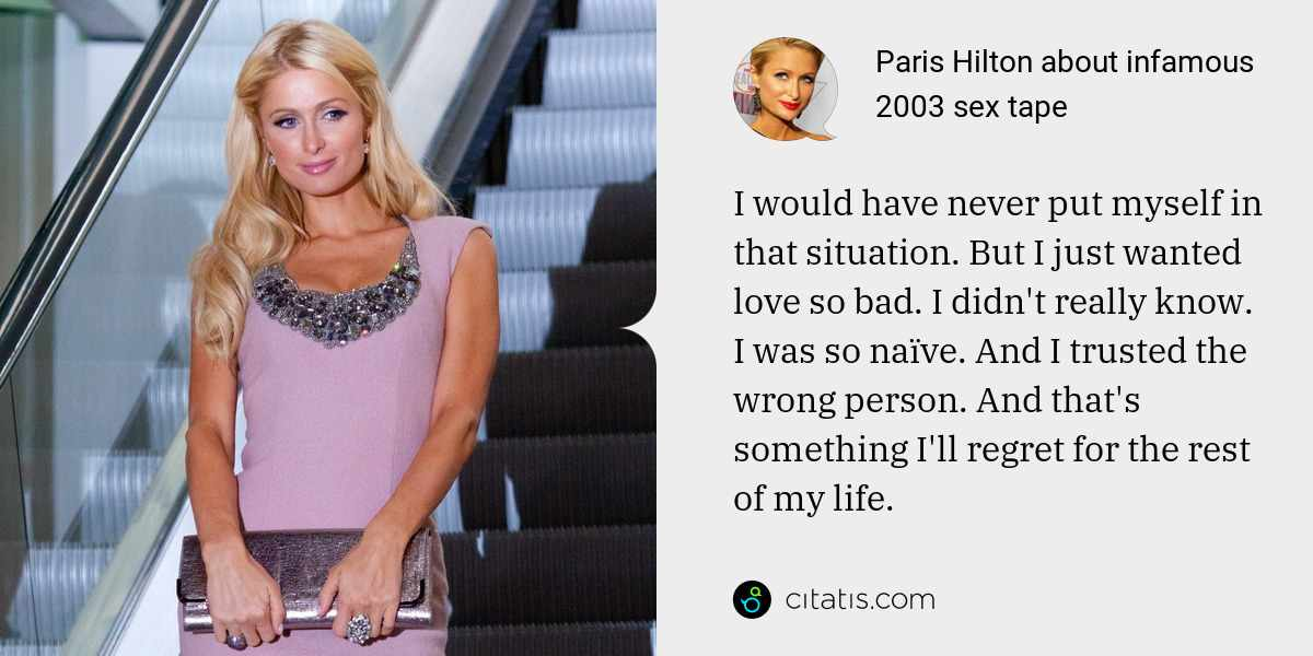 Paris Hilton: I would have never put myself in that situation. But I just wanted love so bad. I didn't really know. I was so naïve. And I trusted the wrong person. And that's something I'll regret for the rest of my life.
