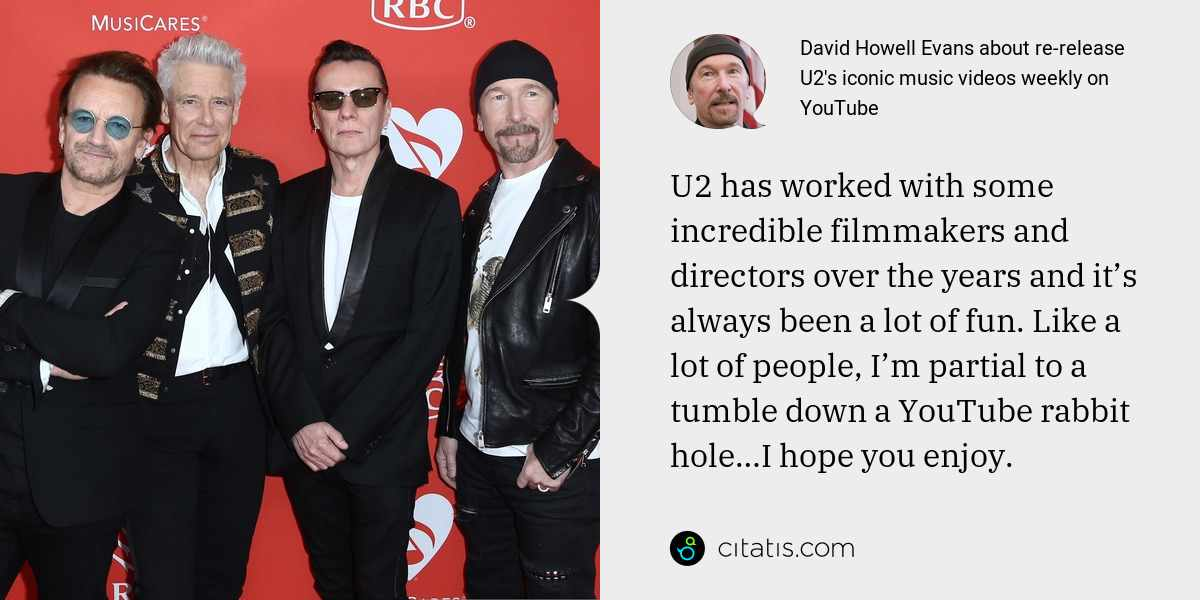David Howell Evans: U2 has worked with some incredible filmmakers and directors over the years and it's always been a lot of fun. Like a lot of people, I'm partial to a tumble down a YouTube rabbit hole…I hope you enjoy.