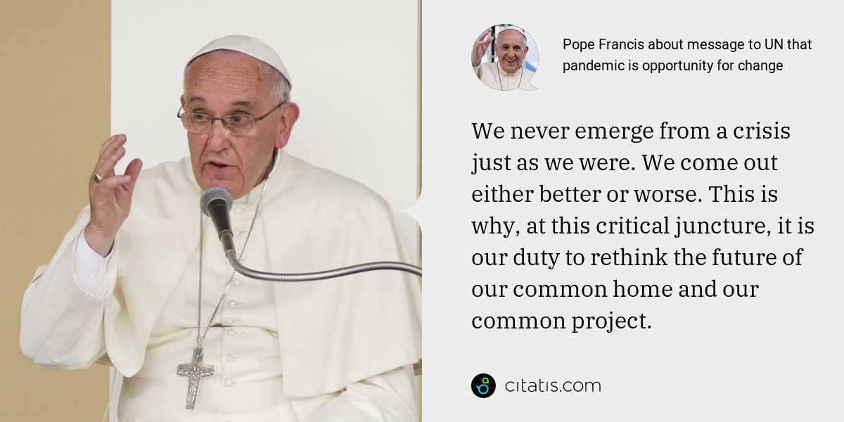 Pope Francis: We never emerge from a crisis just as we were. We come out either better or worse. This is why, at this critical juncture, it is our duty to rethink the future of our common home and our common project.