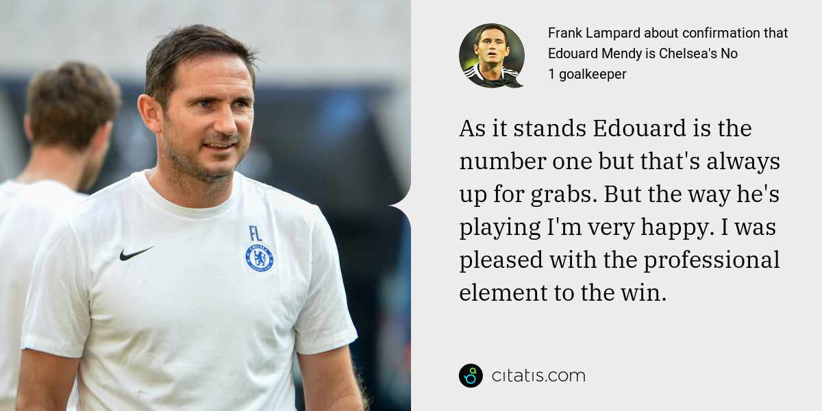 Frank Lampard: As it stands Edouard is the number one but that's always up for grabs. But the way he's playing I'm very happy. I was pleased with the professional element to the win.