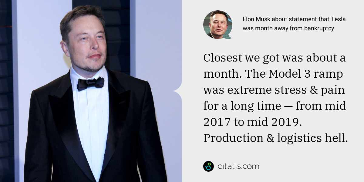 Elon Musk: Closest we got was about a month. The Model 3 ramp was extreme stress & pain for a long time — from mid 2017 to mid 2019. Production & logistics hell.