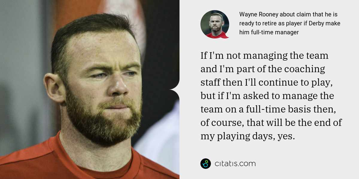 Wayne Rooney: If I'm not managing the team and I'm part of the coaching staff then I'll continue to play, but if I'm asked to manage the team on a full-time basis then, of course, that will be the end of my playing days, yes.