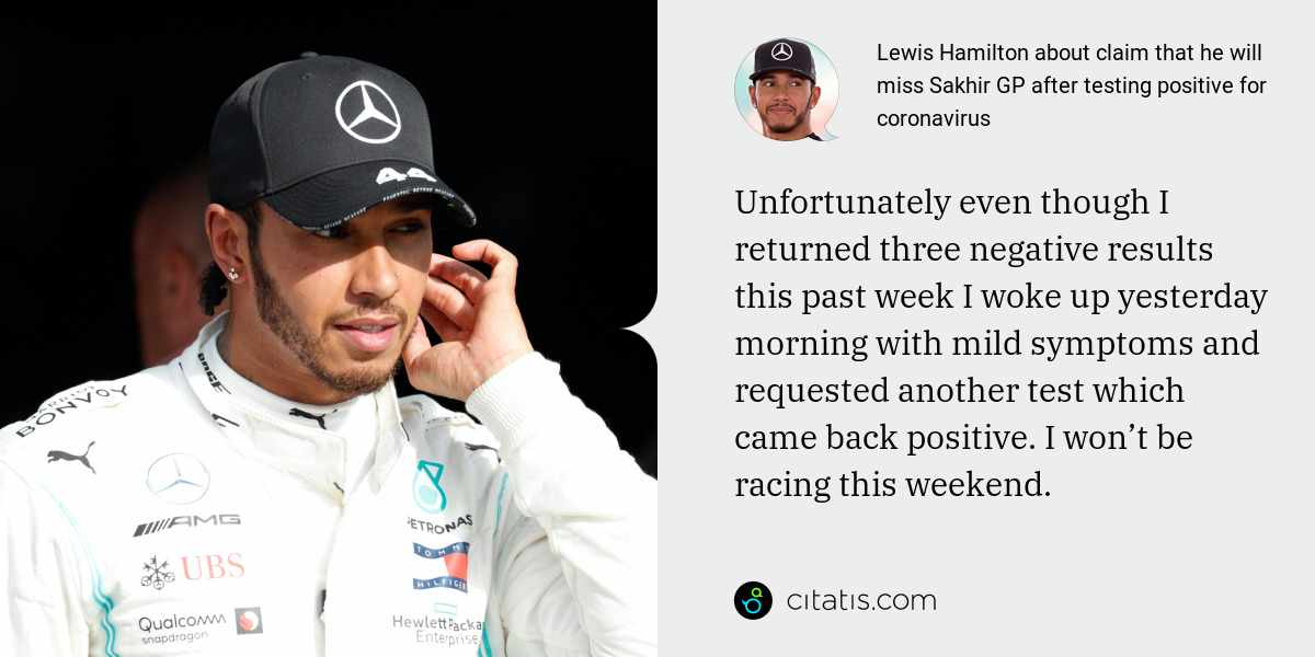 Lewis Hamilton: Unfortunately even though I returned three negative results this past week I woke up yesterday morning with mild symptoms and requested another test which came back positive. I won't be racing this weekend.