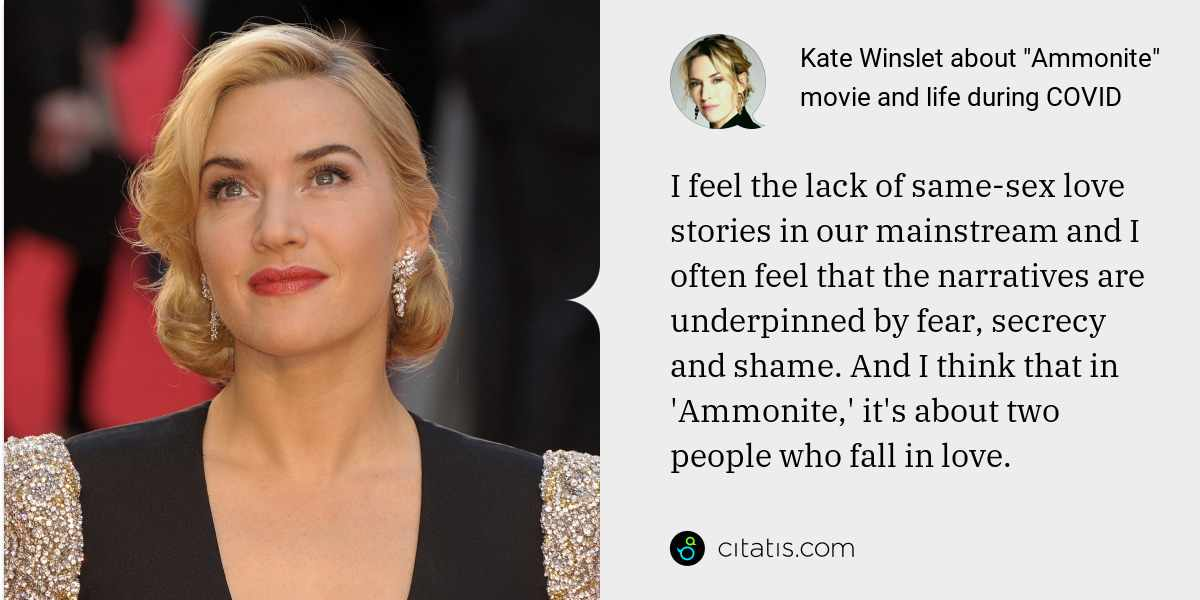 Kate Winslet: I feel the lack of same-sex love stories in our mainstream and I often feel that the narratives are underpinned by fear, secrecy and shame. And I think that in 'Ammonite,' it's about two people who fall in love.