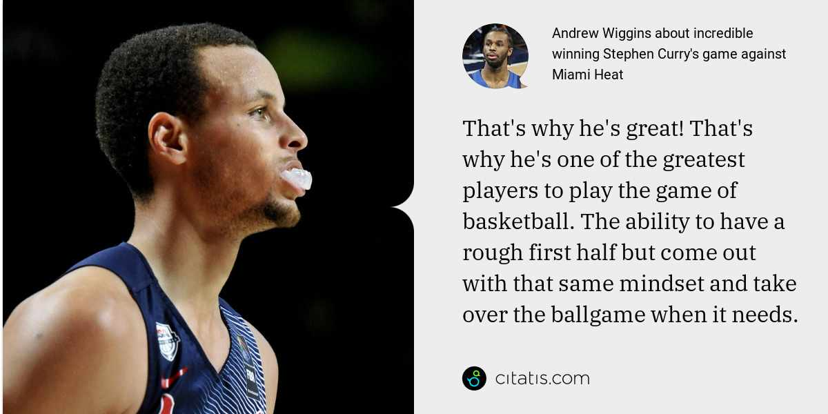 Andrew Wiggins: That's why he's great! That's why he's one of the greatest players to play the game of basketball. The ability to have a rough first half but come out with that same mindset and take over the ballgame when it needs.