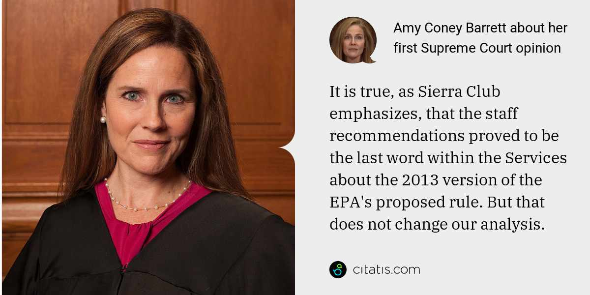 Amy Coney Barrett: It is true, as Sierra Club emphasizes, that the staff recommendations proved to be the last word within the Services about the 2013 version of the EPA's proposed rule. But that does not change our analysis.