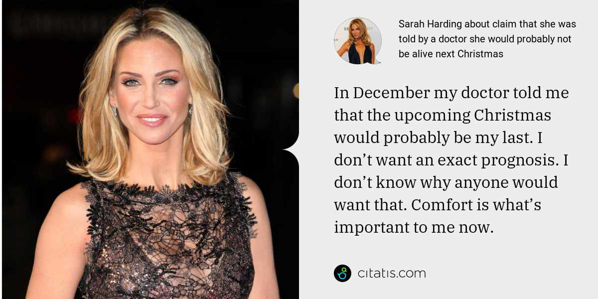Sarah Harding: In December my doctor told me that the upcoming Christmas would probably be my last. I don't want an exact prognosis. I don't know why anyone would want that. Comfort is what's important to me now.