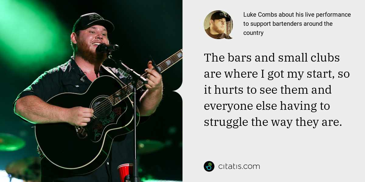 Luke Combs: The bars and small clubs are where I got my start, so it hurts to see them and everyone else having to struggle the way they are.
