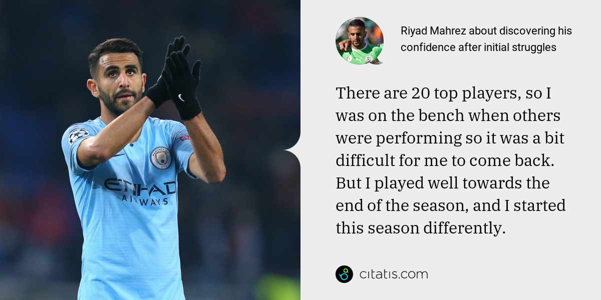 Riyad Mahrez: There are 20 top players, so I was on the bench when others were performing so it was a bit difficult for me to come back. But I played well towards the end of the season, and I started this season differently.