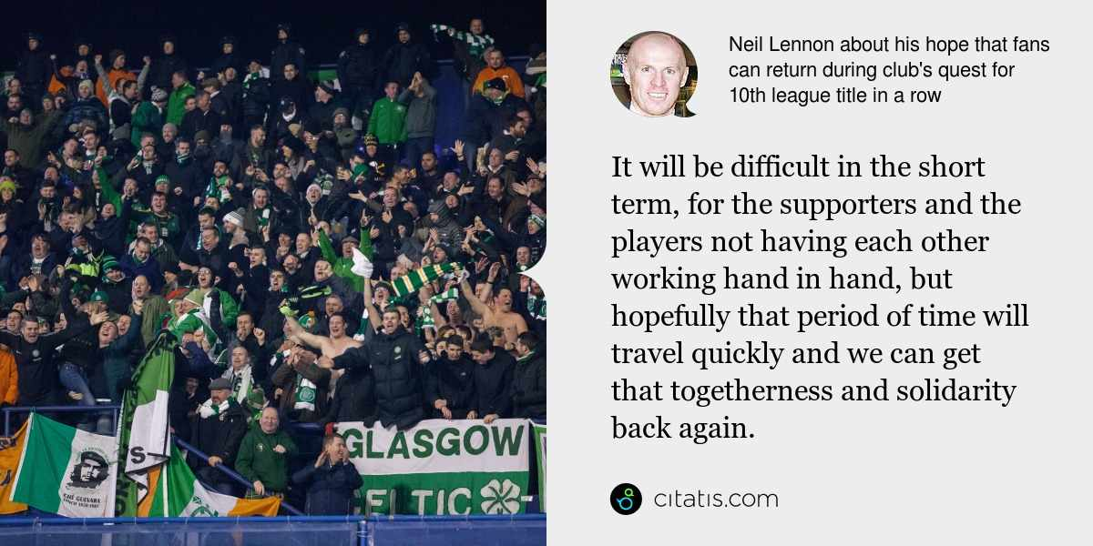 Neil Lennon: It will be difficult in the short term, for the supporters and the players not having each other working hand in hand, but hopefully that period of time will travel quickly and we can get that togetherness and solidarity back again.