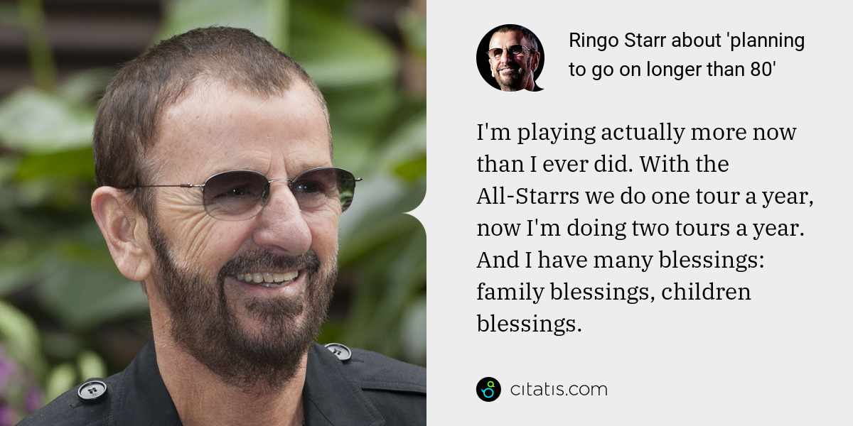 Ringo Starr: I'm playing actually more now than I ever did. With the All-Starrs we do one tour a year, now I'm doing two tours a year. And I have many blessings: family blessings, children blessings.