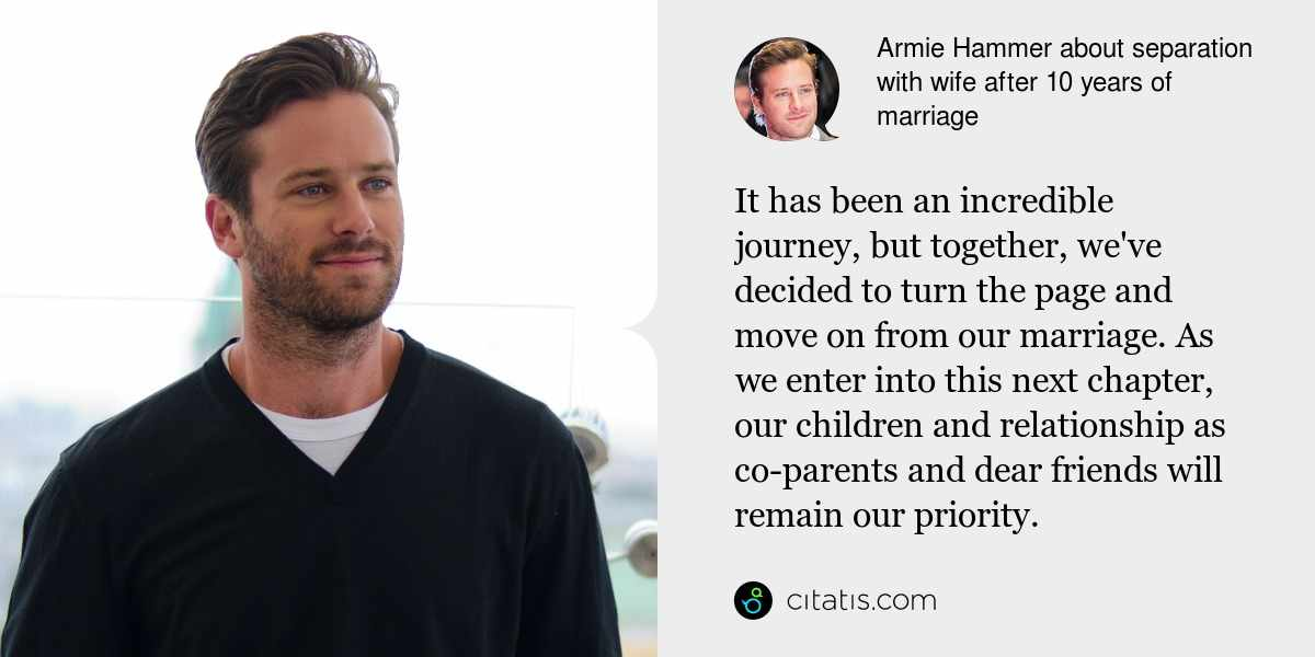 Armie Hammer: It has been an incredible journey, but together, we've decided to turn the page and move on from our marriage. As we enter into this next chapter, our children and relationship as co-parents and dear friends will remain our priority.
