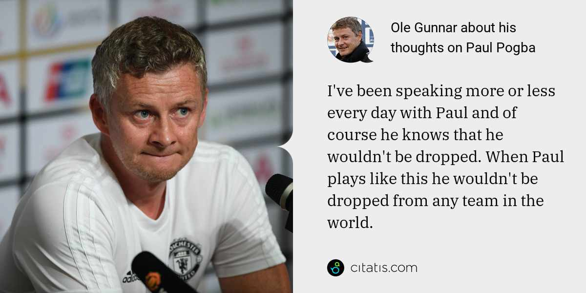 Ole Gunnar: I've been speaking more or less every day with Paul and of course he knows that he wouldn't be dropped. When Paul plays like this he wouldn't be dropped from any team in the world.