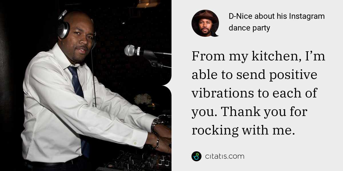 D-Nice: From my kitchen, I'm able to send positive vibrations to each of you. Thank you for rocking with me.