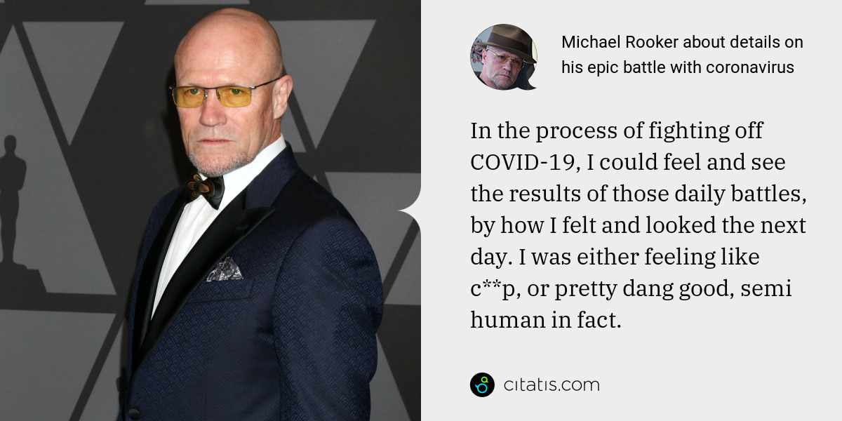 Michael Rooker: In the process of fighting off COVID-19, I could feel and see the results of those daily battles, by how I felt and looked the next day. I was either feeling like c**p, or pretty dang good, semi human in fact.