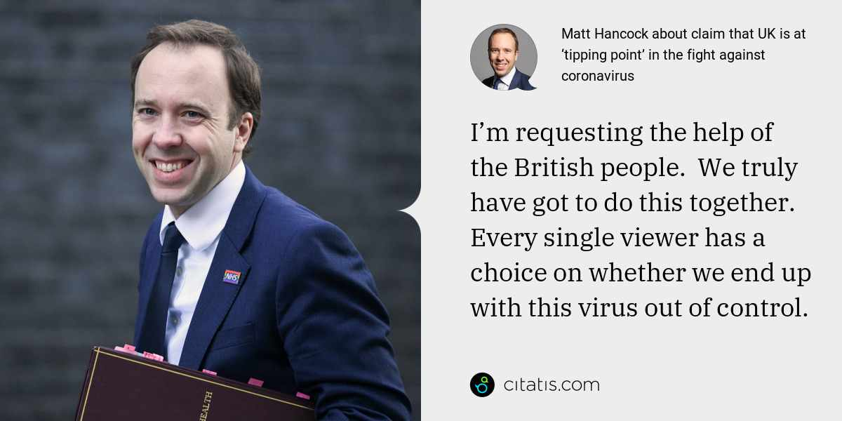 Matt Hancock: I'm requesting the help of the British people.  We truly have got to do this together. Every single viewer has a choice on whether we end up with this virus out of control.