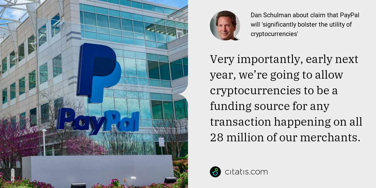 Dan Schulman: Very importantly, early next year, we're going to allow cryptocurrencies to be a funding source for any transaction happening on all 28 million of our merchants.