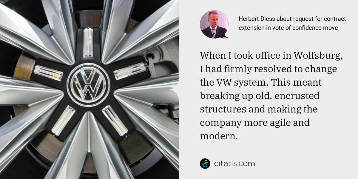 Herbert Diess: When I took office in Wolfsburg, I had firmly resolved to change the VW system. This meant breaking up old, encrusted structures and making the company more agile and modern.