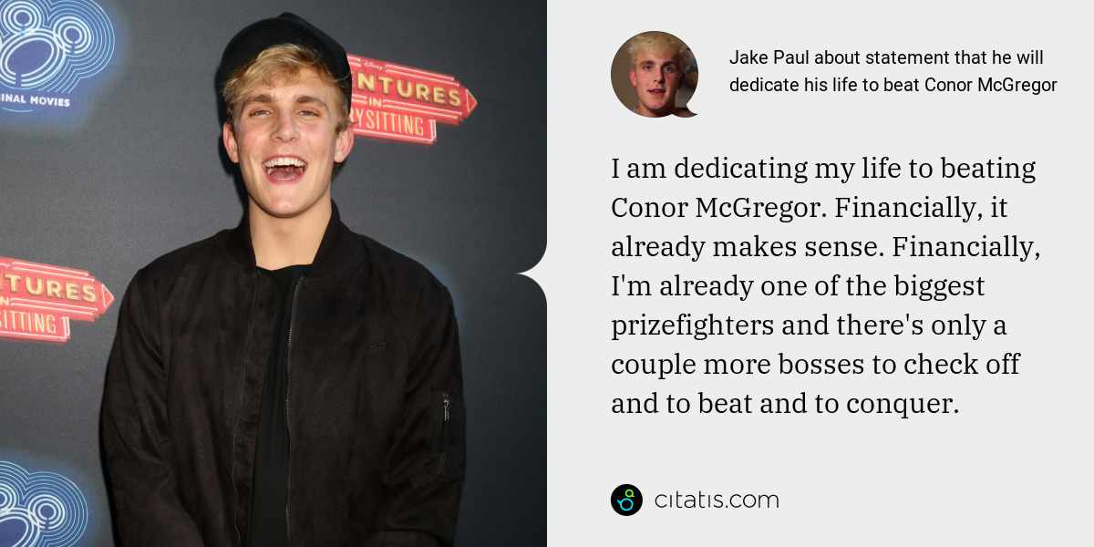 Jake Paul: I am dedicating my life to beating Conor McGregor. Financially, it already makes sense. Financially, I'm already one of the biggest prizefighters and there's only a couple more bosses to check off and to beat and to conquer.