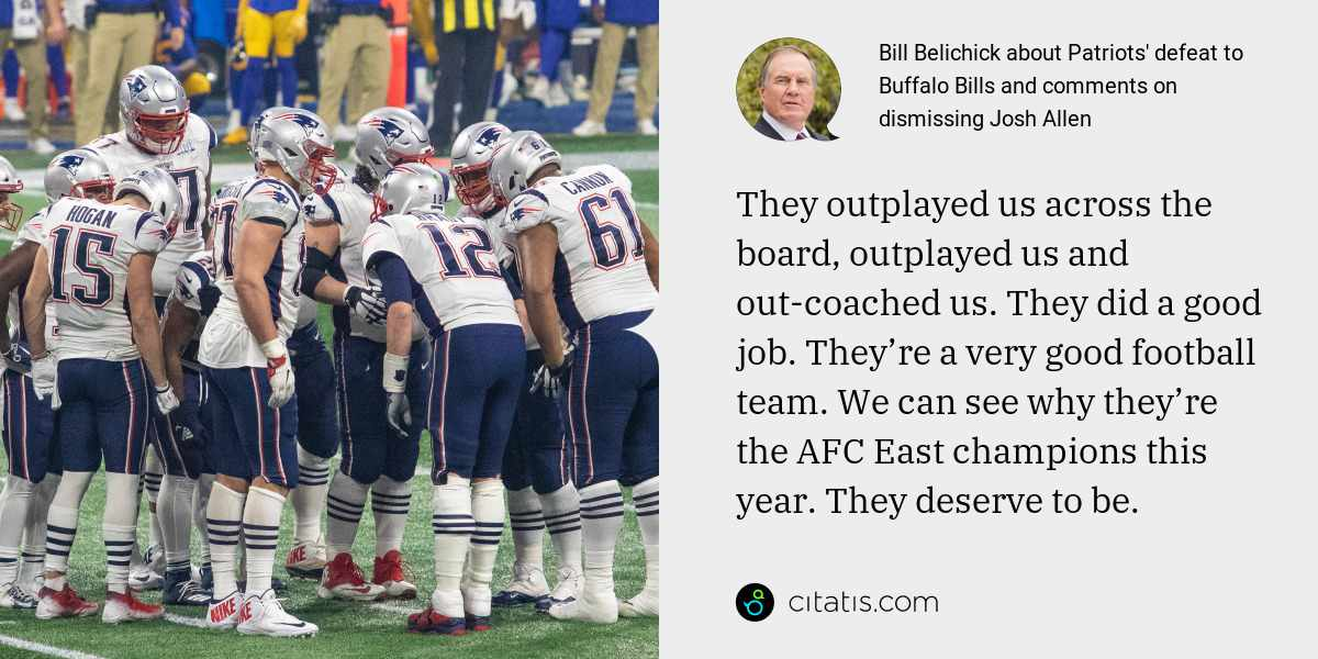 Bill Belichick: They outplayed us across the board, outplayed us and out-coached us. They did a good job. They're a very good football team. We can see why they're the AFC East champions this year. They deserve to be.