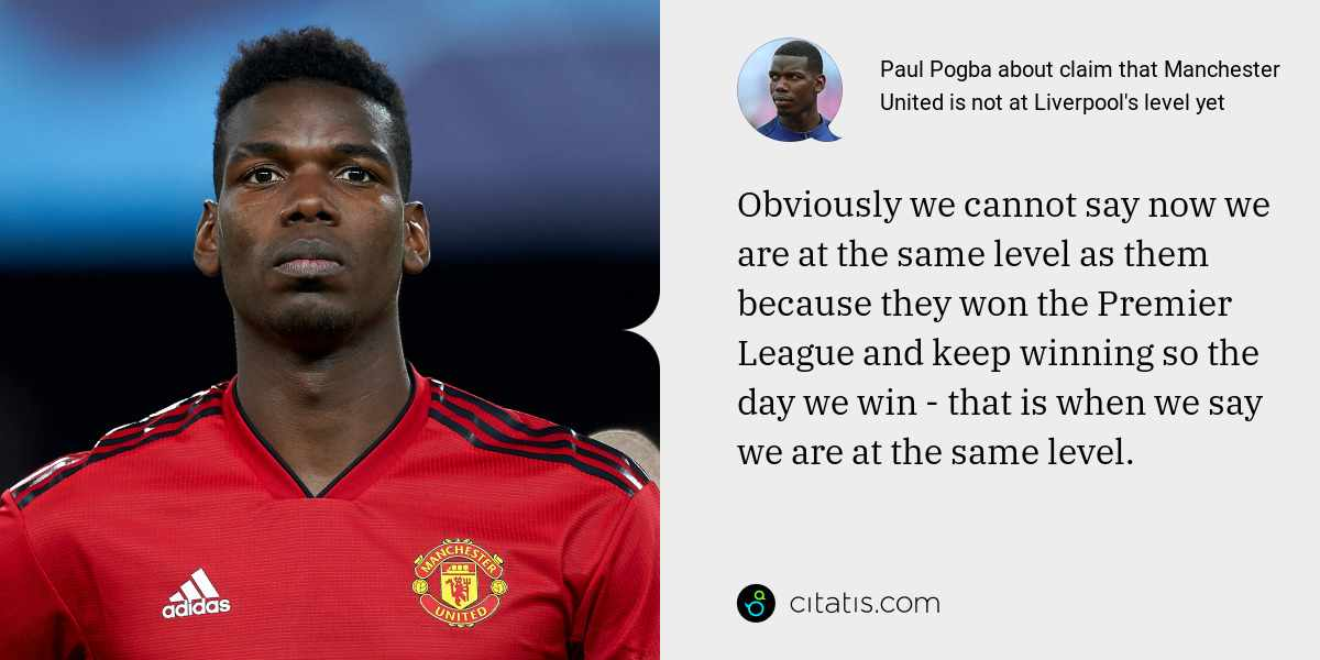 Paul Pogba: Obviously we cannot say now we are at the same level as them because they won the Premier League and keep winning so the day we win - that is when we say we are at the same level.
