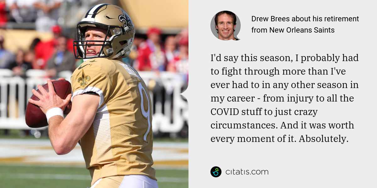 Drew Brees: I'd say this season, I probably had to fight through more than I've ever had to in any other season in my career - from injury to all the COVID stuff to just crazy circumstances. And it was worth every moment of it. Absolutely.