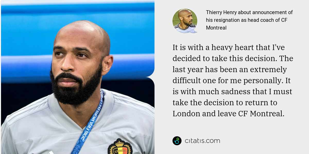 Thierry Henry: It is with a heavy heart that I've decided to take this decision. The last year has been an extremely difficult one for me personally. It is with much sadness that I must take the decision to return to London and leave CF Montreal.