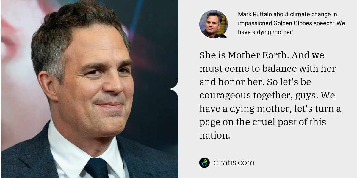Mark Ruffalo: She is Mother Earth. And we must come to balance with her and honor her. So let's be courageous together, guys. We have a dying mother, let's turn a page on the cruel past of this nation.