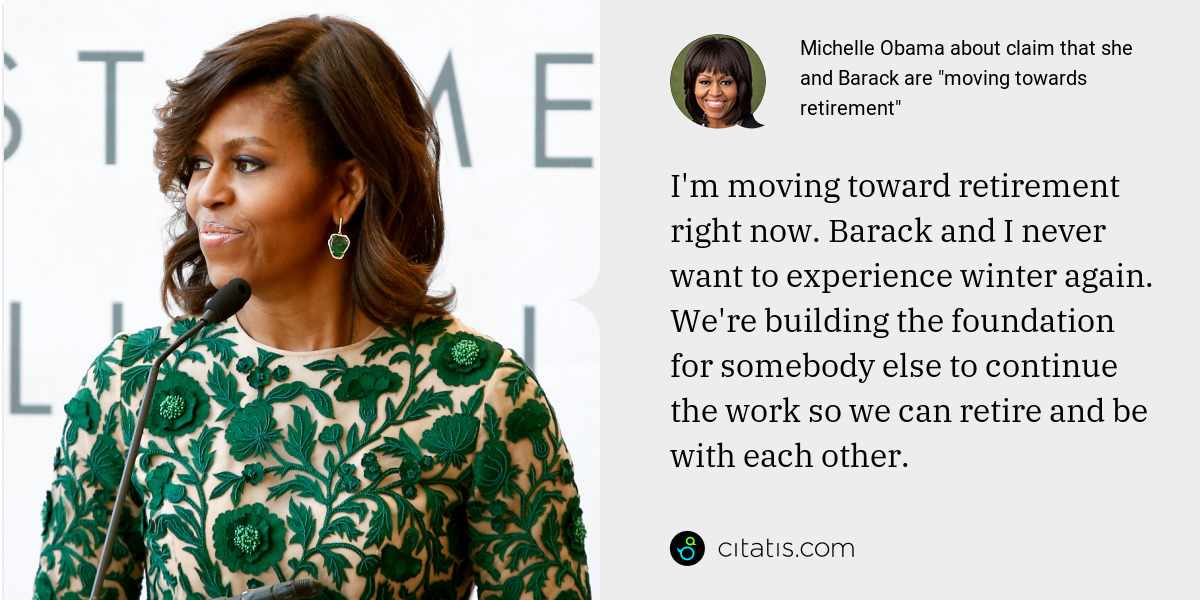 Michelle Obama: I'm moving toward retirement right now. Barack and I never want to experience winter again. We're building the foundation for somebody else to continue the work so we can retire and be with each other.
