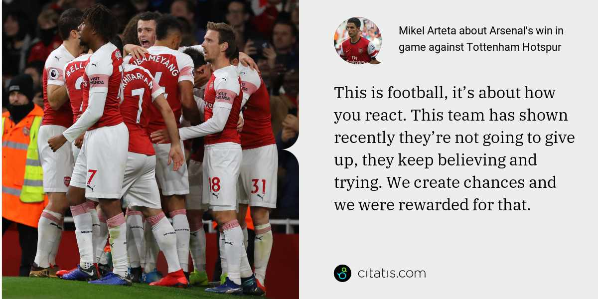 Mikel Arteta: This is football, it's about how you react. This team has shown recently they're not going to give up, they keep believing and trying. We create chances and we were rewarded for that.